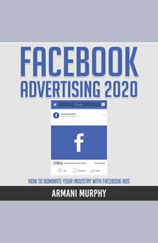 Facebook Advertising 2020: How to Dominate Your Industry With Facebook Ads, Armani Murphy