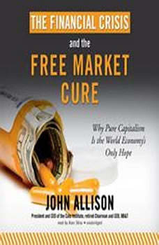 The Financial Crisis and the Free Market Cure: Why Pure Capitalism Is the World Economys Only Hope, John Allison