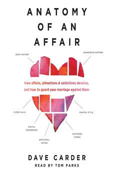 Anatomy of an Affair: How Affairs, Attractions, and Addictions Develop, and How to Guard Your Marriage Against Them How Affairs, Attractions, and Addictions Develop, and How to Guard Your Marriage Against Them, Dave Carder