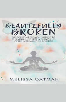 Beautifully Broken: The Spiritual Woman's Guide to Thriving (not Simply Surviving) After a Breakup or Divorce, Melissa Oatman