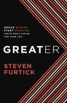 Greater: Dream Bigger. Start Smaller. Ignite God's Vision for Your Life., Steven Furtick
