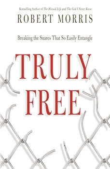 Truly Free: Breaking the Snares That So Easily Entangle, Robert Morris
