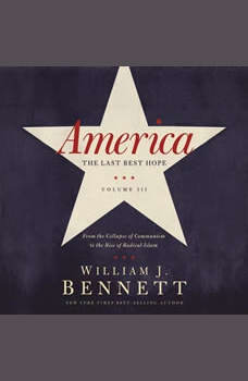 America: The Last Best Hope (Volume III): From the Collapse of Communism to the Rise of Radical Islam, William J. Bennett