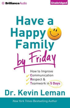 Have a Happy Family by Friday: How to Improve Communication, Respect & Teamwork in 5 Days, Dr. Kevin Leman