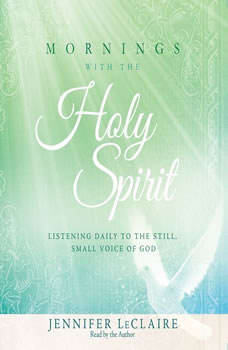 Mornings With the Holy Spirit: Listening Daily to the Still, Small Voice of God Listening Daily to the Still, Small Voice of God, Jennifer LeClaire
