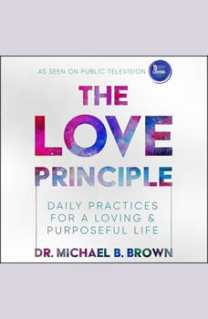 The Love Principle: Daily Practices for a Loving & Purposeful Life, Dr. Michael B. Brown