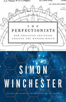 The Perfectionists: How Precision Engineers Created the Modern World, Simon Winchester