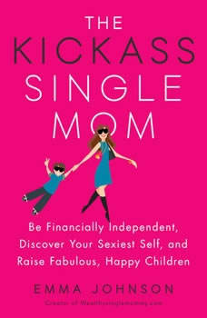 The Kickass Single Mom: Be Financially Independent, Discover Your Sexiest Self, and Raise Fabulous, Happy Children Be Financially Independent, Discover Your Sexiest Self, and Raise Fabulous, Happy Children, Emma Johnson