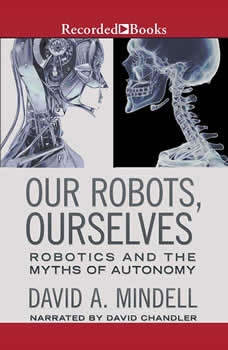 Our Robots, Ourselves: Robotics and the Myths of Autonomy Robotics and the Myths of Autonomy, David A. Mindell