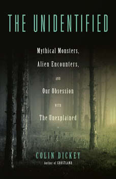 The Unidentified: Mythical Monsters, Alien Encounters, and Our Obsession with the Unexplained, Colin Dickey