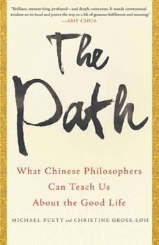 The Path: What Chinese Philosophers Can Teach Us About the Good Life What Chinese Philosophers Can Teach Us About the Good Life, Michael Puett