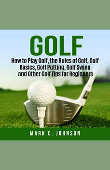 Golf: How to Play Golf, the Rules of Golf, Golf Basics, Golf Putting, Golf Swing and Other Golf Tips for Beginners, Mark C. Johnson