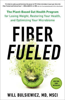 Fiber Fueled: The Plant-Based Gut Health Program for Losing Weight, Restoring Your Health, and Optimizing Your Microbiome, Will Bulsiewicz, MD