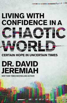 Living with Confidence in a Chaotic World: Certain Hope In Uncertain Times, Dr.  David Jeremiah