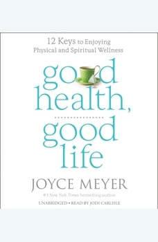 Good Health, Good Life: 12 Keys to Enjoying Physical and Spiritual Wellness, Joyce Meyer