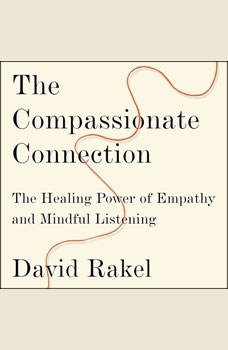 The Compassionate Connection: The Healing Power of Empathy and Mindful Listening The Healing Power of Empathy and Mindful Listening, David Rakel