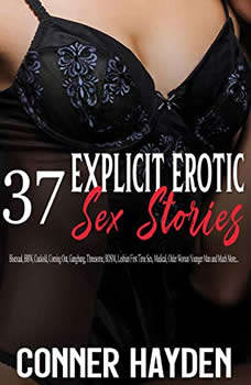 37 Explicit Erotic Sex Stories: Bisexual, BBW, Cuckold, Coming Out, Gangbang, Threesome, BDSM, Lesbian First Time Sex, Medical, Older Woman Younger Man and Much More..., Conner Hayden