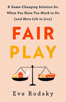 Fair Play: A Game-Changing Solution for When You Have Too Much to Do (and More Life to Live), Eve Rodsky