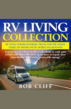 RV Living Collection: Rv living for beginners,Rv travel for the whole family,Rv repair and Rv mobile solar power: Experience Freedom on the roads alone or with your family with this collection. Learn how to repair your motorhome while using renewable energy!, Bob Cliff