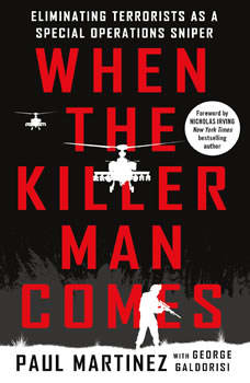 When the Killer Man Comes: Eliminating Terrorists As a Special Operations Sniper, Paul Martinez