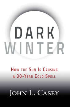 Dark Winter: How the Sun Is Causing a 30-Year Cold Spell, John L. Casey