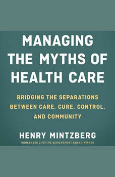 Managing the Myths of Health Care: Bridging the Separations between Care, Cure, Control, and Community, Henry Mintzberg