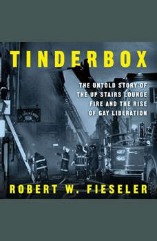Tinderbox: The Untold Story of the Up Stairs Lounge Fire and the Rise of Gay Liberation The Untold Story of the Up Stairs Lounge Fire and the Rise of Gay Liberation, Robert W. Fieseler