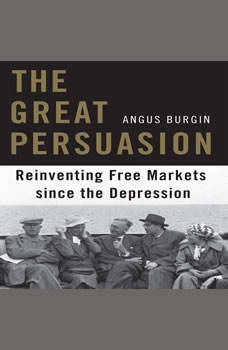 The Great Persuasion: Reinventing Free Markets Since the Depression, Angus Burgin