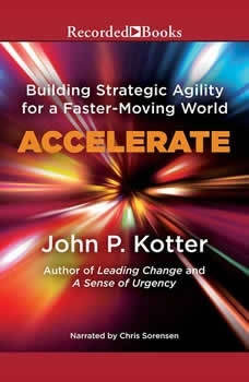 Accelerate: Building Stategic Agility for a Faster-Moving World Building Stategic Agility for a Faster-Moving World, John P. Kotter