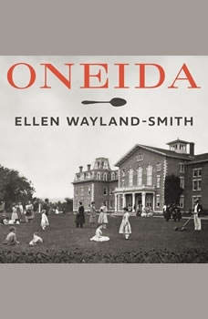 Oneida: From Free Love Utopia to the Well-Set Table, Ellen Wayland-Smith