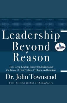 Leadership Beyond Reason: How Great Leaders Succeed by Harnessing the Power of Their Values, Feelings, and Intuition How Great Leaders Succeed by Harnessing the Power of Their Values, Feelings, and Intuition, John Townsend