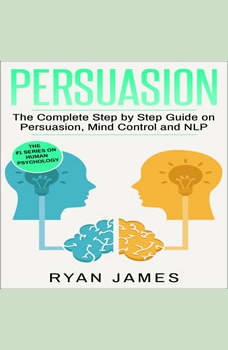 Persuasion: The Complete Step by Step Guide on Persuasion, Mind Control and NLP, Ryan James