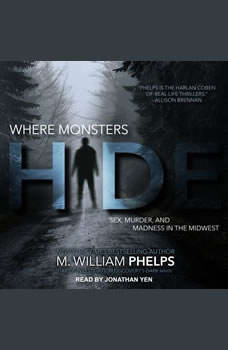 Where Monsters Hide: Sex, Murder, and Madness in the Midwest, M. William Phelps