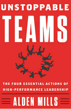 Unstoppable Teams: The Four Essential Actions of High-Performance Leadership, Alden Mills