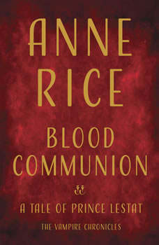 Blood Communion: A Tale of Prince Lestat, Anne Rice