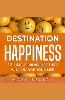 Destination Happiness: 12 Simple Principles That Will Change Your Life, Marc Reklau