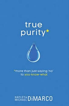 True Purity: More Than Just Saying No to You-Know-What, Hayley DiMarco