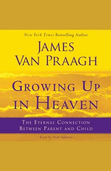 Growing Up in Heaven: The Eternal Connection Between Parent an, James Van Praagh