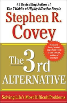 The 3rd Alternative: Solving Life's Most Difficult Problems, Stephen R. Covey