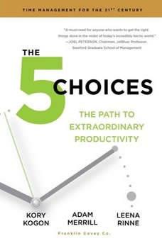 The 5 Choices: The Path to Extraordinary Productivity, Kory Kogon