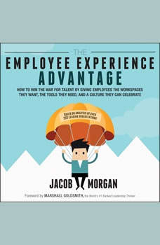 The Employee Experience Advantage: How to Win the War for Talent by Giving Employees the Workspaces they Want, the Tools they Need, and a Culture They Can Celebrate, Jacob Morgan