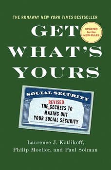 Get What's Yours - Revised & Updated: The Secrets to Maxing Out Your Social Security, Laurence J. Kotlikoff