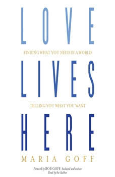 Love Lives Here: Finding What You Need in a World Telling You What You Want, Maria Goff
