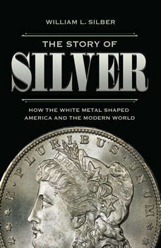 The Story of Silver: How the White Metal Shaped America and the Modern World, William L. Silber