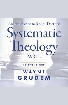 Systematic Theology, Second Edition Part 2: An Introduction to Biblical Doctrine, Wayne A. Grudem