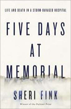 Five Days at Memorial: Life and Death in a Storm-Ravaged Hospital, Sheri Fink