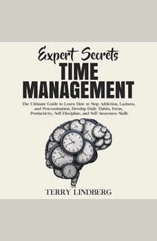 Expert Secrets � Time Management: The Ultimate Guide to Learn How to Stop Addiction, Laziness, and Procrastination, Develop Daily Habits, Focus, Productivity, Self-Discipline, and Self-Awareness Skills., Terry Lindberg