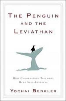 The Penguin and the Leviathan: How Cooperation Triumphs over Self-Interest, Yochai Benkler