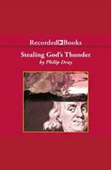 Stealing God's Thunder: Benjamin Franklin's Lightning Rod and the Invention of America Benjamin Franklin's Lightning Rod and the Invention of America, Philip Dray
