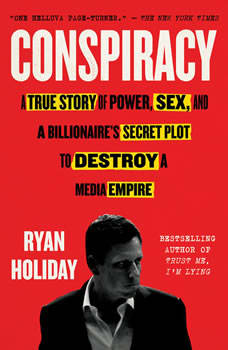 Conspiracy: Peter Thiel, Hulk Hogan, Gawker, and the Anatomy of Intrigue, Ryan Holiday